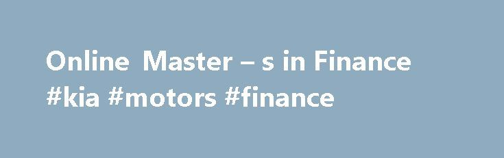 Online Master – s in Finance #kia #motors #finance http://finance.remmont.com/online-master-s-in-finance-kia-motors-finance/  #online finance # Master's in Finance Master's in Finance Advance to the next level in your career with this accelerated master's-level finance degree program focusing on solving real-world business challenges. Designed especially for today's busy working professional, UOnline's master's in finance program features flexible scheduling and modular courses taught by…
