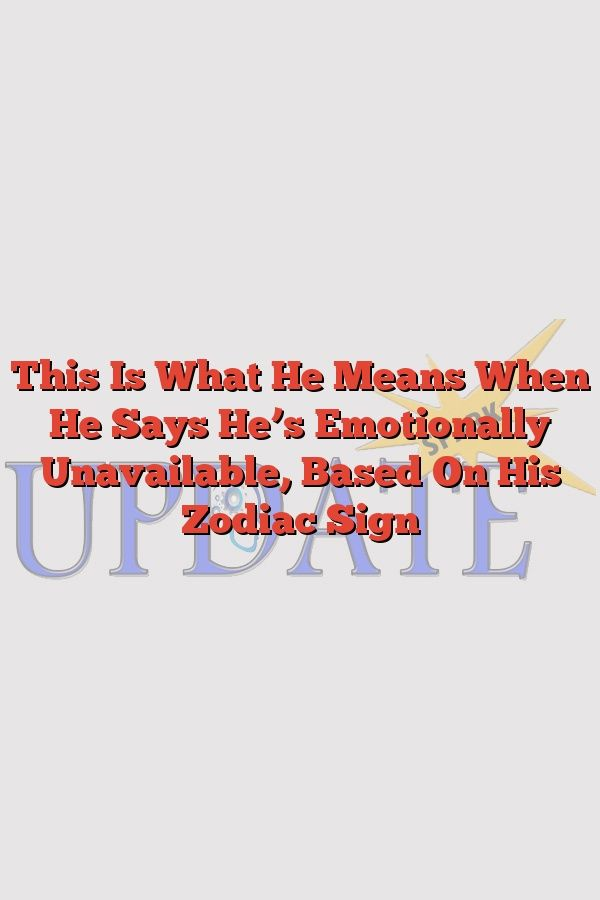 Why hes emotionally unavailable based his zodiac sign
