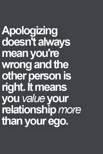 Apologizing doesn't always mean you're wrong and the other person is right. It means you value your relationship more than your ego. Sometimes I apologize because I am sorry the conflict happened no matter the reason, and/or I am sorry the person was hurt even if I am not responsible.