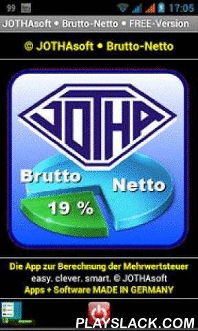 JOTHAsoft • Brutto-Netto •  Android App - playslack.com ,  JOTHAsoft • Brutto-Netto • FREE-Version ist eine KOSTENLOSE und WERBEFREIE App für die schnelle Berechnung von Brutto- und Nettobeträgen unter Berücksichtigung von Mehrwertsteuersätzen von 7% und 19%.••••••© JOTHAsoft.de • easy • clever • smart • made in Germany••••••Die App benötigt keine besonderen Berechtigungen und fragt keine Informationen ab.Zum Betrieb der App wird keine Internetverbindung benötigt, die App arbeitet…