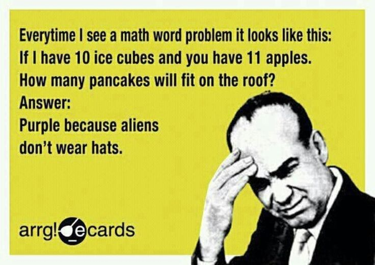 Everytime i see a math word problem it looks like this: if I have 10 ice cubes and you have 11 apples. How many pancakes will fit on the roof? answer:Purple because aliens don't wear hats - Google Search