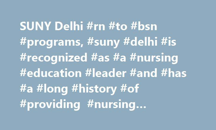 SUNY Delhi #rn #to #bsn #programs, #suny #delhi #is #recognized #as #a #nursing #education #leader #and #has #a #long #history #of #providing #nursing #education http://wichita.remmont.com/suny-delhi-rn-to-bsn-programs-suny-delhi-is-recognized-as-a-nursing-education-leader-and-has-a-long-history-of-providing-nursing-education/  # Bachelor of Science in Nursing Are you an RN who wants to earn a BSN? Can't imagine juggling work, school and family? This degree is flexible, affordable and…