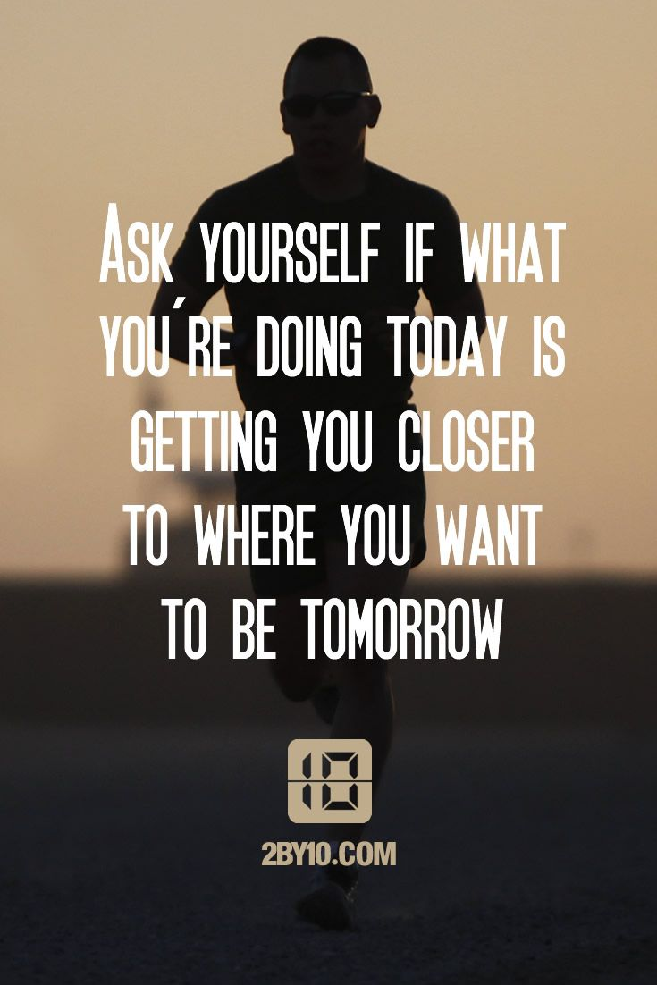 Ask yourself if what you're doing today is getting you closer to where you want to be tomorrow. (Fitness Motivation Quotes)