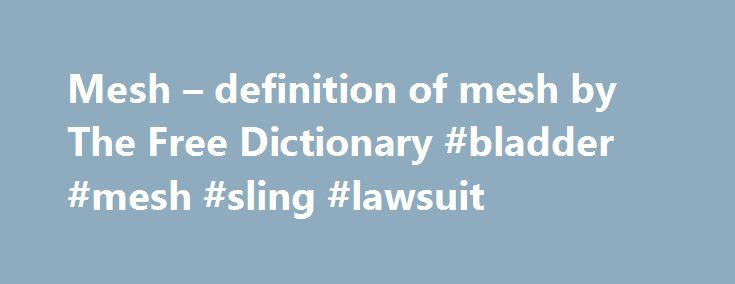 "Mesh – definition of mesh by The Free Dictionary #bladder #mesh #sling #lawsuit http://utah.remmont.com/mesh-definition-of-mesh-by-the-free-dictionary-bladder-mesh-sling-lawsuit/  # mesh – an open fabric of string or rope or wire woven together at regular intervals backbone – the part of a network that connects other networks together; ""the backbone is the part of a communication network that carries the heaviest traffic"" chicken wire – a galvanized wire network with a hexagonal mesh; used…"