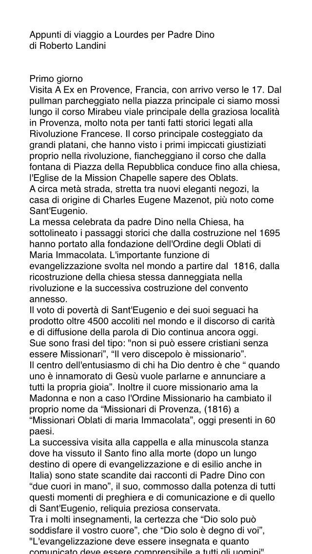 Appunti di viaggio a Lourdes per Padre Dino di Roberto Landini     Primo giorno Visita A Ex en Provence, Francia, con arrivo verso le 17. Dal pullman parcheggiato nella piazza principale ci siamo mossi lungo il corso Mirabeu viale principale della graziosa località in Provenza, molto nota per tanti fatti storici legati alla Rivoluzione Francese. Il corso principale costeggiato da grandi platani, che hanno visto i primi impiccati giustiziati proprio nella rivoluzione, fiancheggiano il corso…