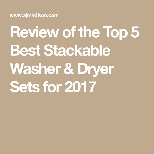 Review of the Top 5 Best Stackable Washer & Dryer Sets for 2017
