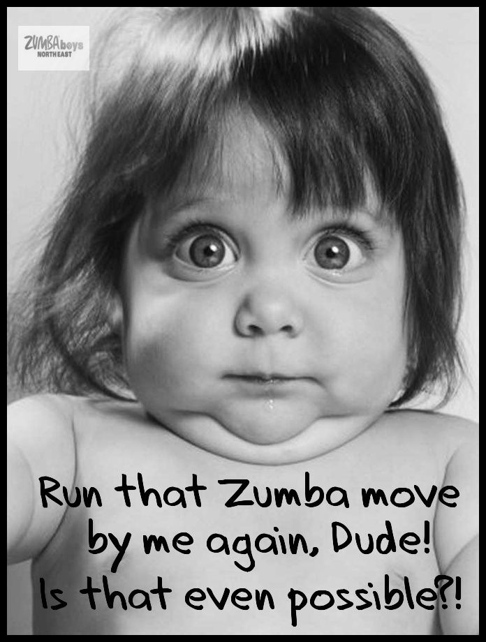 Zumba, I've probably made this face, but I love it.