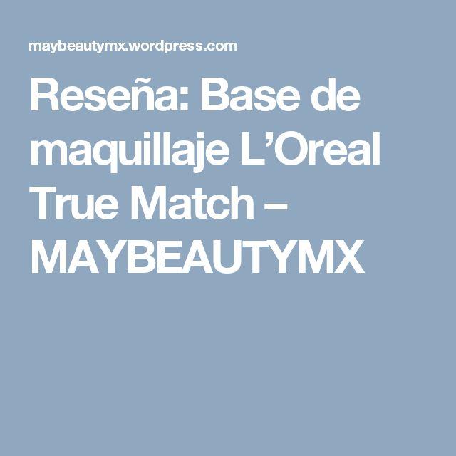 Reseña: Base de maquillaje L'Oreal True Match – MAYBEAUTYMX