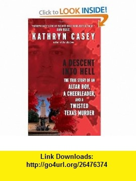 A Descent Into Hell The True Story of an Altar Boy, a Cheerleader, and a Twisted Texas Murder (9780061230875) Kathryn Casey , ISBN-10: 0061230871  , ISBN-13: 978-0061230875 ,  , tutorials , pdf , ebook , torrent , downloads , rapidshare , filesonic , hotfile , megaupload , fileserve