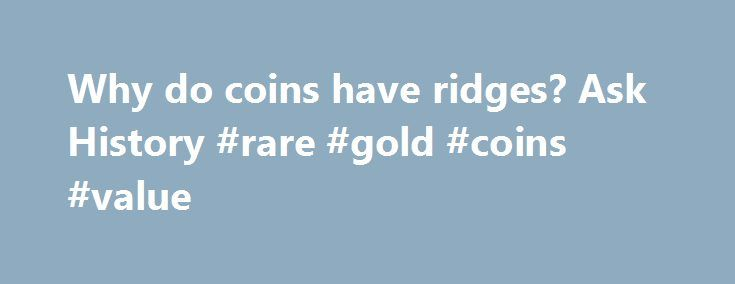 Why do coins have ridges? Ask History #rare #gold #coins #value http://coin.nef2.com/why-do-coins-have-ridges-ask-history-rare-gold-coins-value/  #like coins # Why do coins have ridges? Ever wonder why some coins have those little ridges along their sides? The answer goes back to 1792, when the Coinage Act established the U.S. Mint. That same act of legislation also specified that $10, $5 and $2.50 coins (known as eagles, half-eagles and quarter-eagles) were to be made of their face value in…