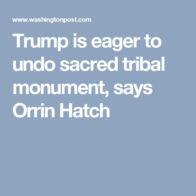 Trump is eager to undo sacred tribal monument, says Orrin Hatch