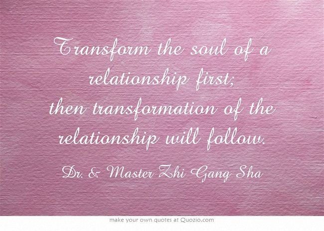 Transform the soul of a relationship first; then transformation of the relationship will follow.
