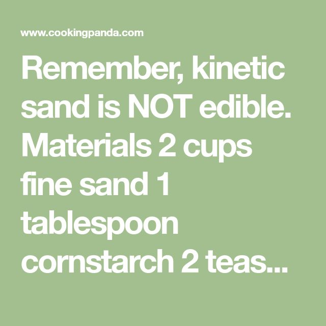 Remember, kinetic sand is NOT edible. Materials  2 cups fine sand 1 tablespoon cornstarch 2 teaspoons dish soap Water, as needed Food coloring of choice  Directions  1) In a large bowl whisk together fine sand and cornstarch. Add dish soap and 1/4 cup water. Mix until fully combined. If necessary, add more water, 1/4 cup at a time. Continue stirring until desired consistency is reached.   2) Divide sand into separate bowls and add food coloring, mixing until desired color is reached.   3)…