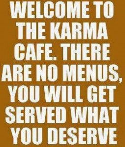 Welcome to the karma cafe. There are no menus you will be served what you deserve.