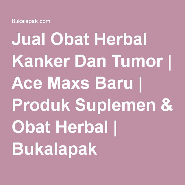 Jual Obat Herbal Kanker Dan Tumor | Ace Maxs Baru | Produk Suplemen & Obat Herbal | Bukalapak