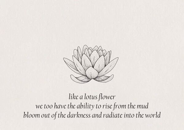 Like a lotus flower, we too have the ability to rise from the mud, bloom out of the darkness and radiate into the world.