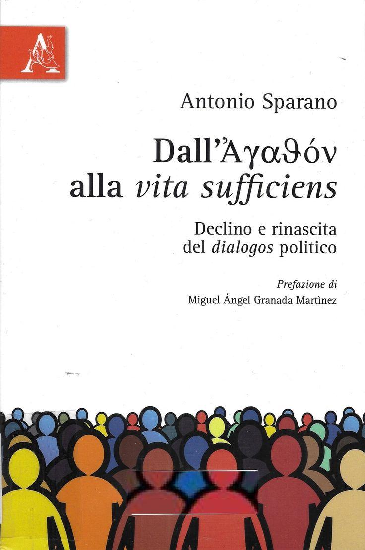 Sparano, Antonio ---  Dall'agathón alla vita sufficiens : declino e rinsacita del dialogos politico / Antonio Sparano --- [Ariccia] : Aracne, maggio 2017