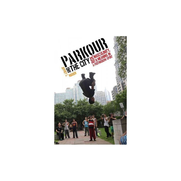 Parkour and the City : Risk, Masculinity, and Meaning in a Postmodern Sport (Hardcover) (Jeffrey L.