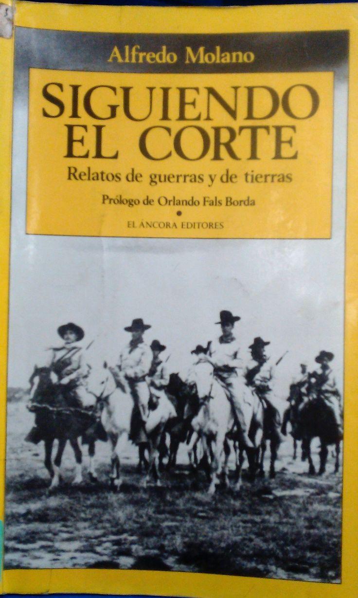 SIGUIENDO EL CORTE:  RELATOS DE GUERRAS Y DE TIERRAS ORLANDO FALS BORDA - ALFREDO MOLANO RE 307.24 M717