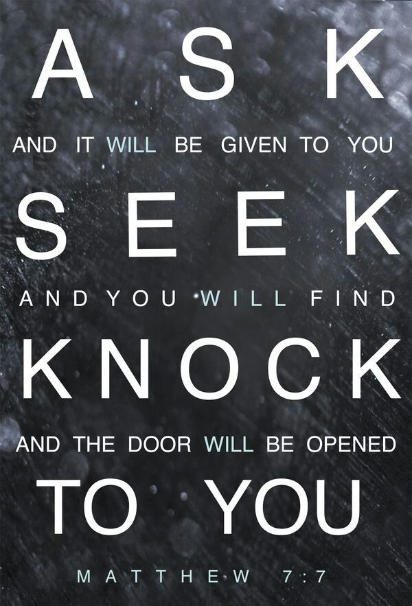 """Matthew 7:7 """"you do not have because you do not ask, ask and you shall receive!"""""""