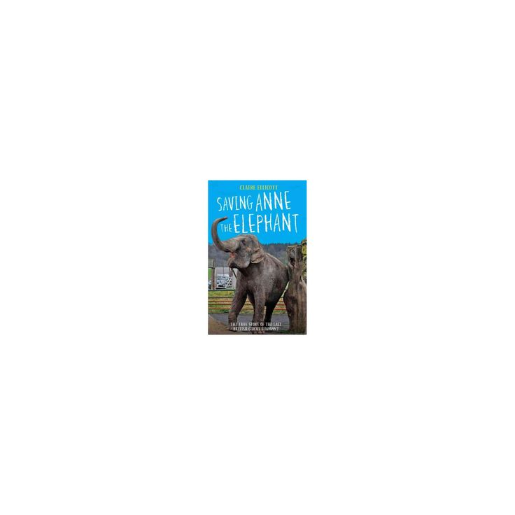 Saving Anne the Elephant : The True Story of the Last British Circus Elephant (Hardcover) (Claire