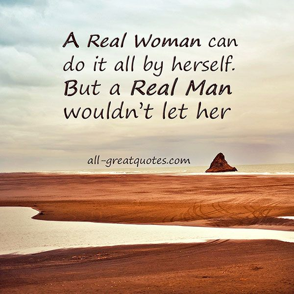 """A real woman can do it all by herself. But a real man wouldn't let her"" #Motivational #Inspirational"