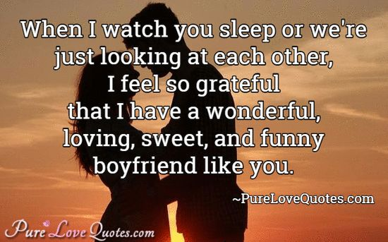 When I watch you sleep or we're just looking at each other, I feel so grateful that I have a wonderful, loving, sweet, and funny boyfriend like you. #purelovequotes