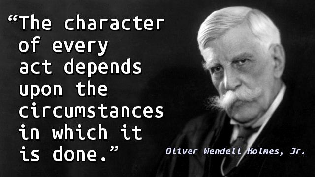 """""""The character of every act depends upon the circumstances in which it is done."""" — Oliver Wendell Holmes, Jr."""
