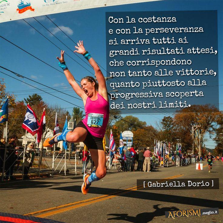 Gabriella Dorio • Con la costanza e con la perseveranza si arriva tutti ai grandi risultati attesi, che corrispondono non tanto alle vittorie in sé, quanto piuttosto alla progressiva scoperta dei nostri limiti.