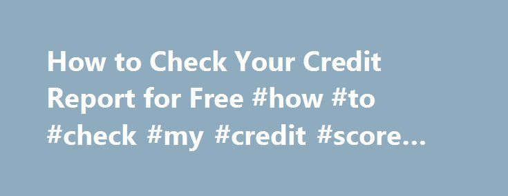 How to Check Your Credit Report for Free #how #to #check #my #credit #score #for #free http://credit-loan.remmont.com/how-to-check-your-credit-report-for-free-how-to-check-my-credit-score-for-free/  #check credit for free # How to Monitor Your Credit for Free (Really) Ed Note: As you re setting your 2013 financial goals, checking on your credit report and credit score to find out where you stand may be one of your first steps. Guess what? You can do it for free. Yes, really, free. […]
