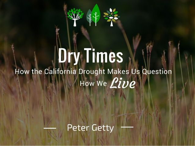 Dry Times: How the California Drought Makes Us Question How We Live by Peter Getty via slideshare