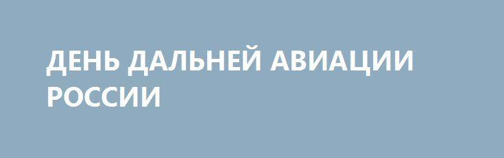 ДЕНЬ ДАЛЬНЕЙ АВИАЦИИ РОССИИ http://rusdozor.ru/2016/12/23/den-dalnej-aviacii-rossii/  В Вооруженных Силах России отмечается День Дальней авиации Военно-воздушных сил — сегодня исполняется 102 года со дня образования этого рода войск ВВС. На вооружении Дальней авиации находятся современные модернизируемые самолеты, такие как дальние бомбардировщики Ту-22М3, ракетоносцы Ту-160 и Ту-95МС, самолеты-заправщики ...