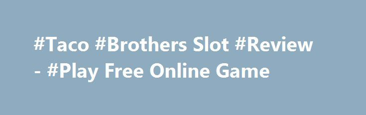 #Taco #Brothers Slot #Review - #Play Free Online Game http://imoneyslots.com/play-taco-brothers-online-video-game-for-fun.html  Plunge into criminal atmosphere of Taco Brothers #online #slot #game by #Elk #Studios in order to get great money prizes from Bonus levels with Free Spins and multipliers