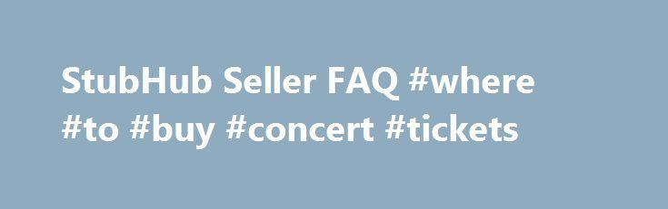 StubHub Seller FAQ #where #to #buy #concert #tickets http://tickets.nef2.com/stubhub-seller-faq-where-to-buy-concert-tickets/  StubHub Seller Q A Find answers to frequently asked questions. StubHub is the Official Fan to Fan Ticket Marketplace of MLB.com. At StubHub, you can sell tickets on one of the world's largest ticket marketplaces. Q: What are the benefits to selling my tickets at StubHub? StubHub provides a safe and secure environment to buy and sell tickets, excellent customer…