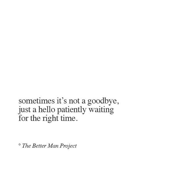 Sometimes it's not a goodbye. Just a hello patiently waiting for the right time.