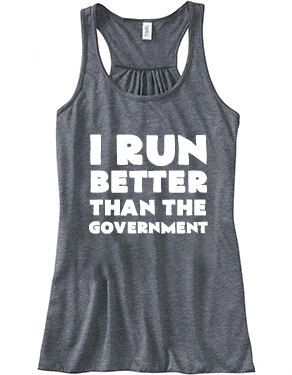 Even though I run slow....I Run Better Than The Government Shirt - Running Shirt - Workout Tank Top.  what a great running top / shirt
