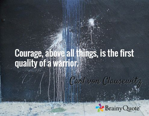 Courage, above all things, is the first quality of a warrior. / Carl von Clausewitz