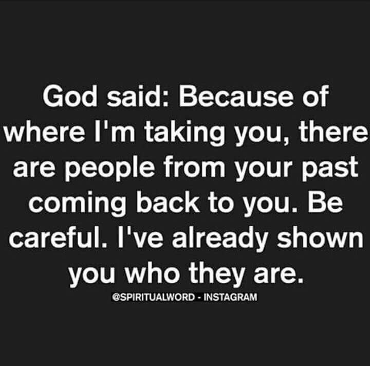 God said: Because of where I'm taking you, there are people from your past coming back to you. Be careful. I've already shown you who they are.
