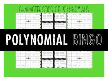 Characteristics of Polynomials Polynomial Bingo Leading Coefficient, Degree (quadratic, linear, cubic), Number of Terms (monomial, binomial, trinomial) Included: 10 Unique Bingo Cards 24 descriptions of Polynomials (on 6 sheets) 1 blank Bingo Board 1 blank set of bingo cards (in case you get creative!) NOT Included: BINGO CHIPS