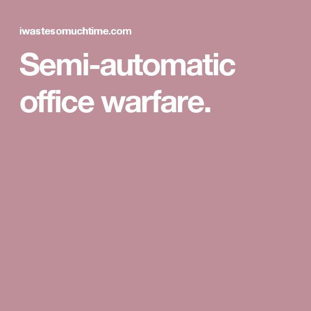 Semi-automatic office warfare.