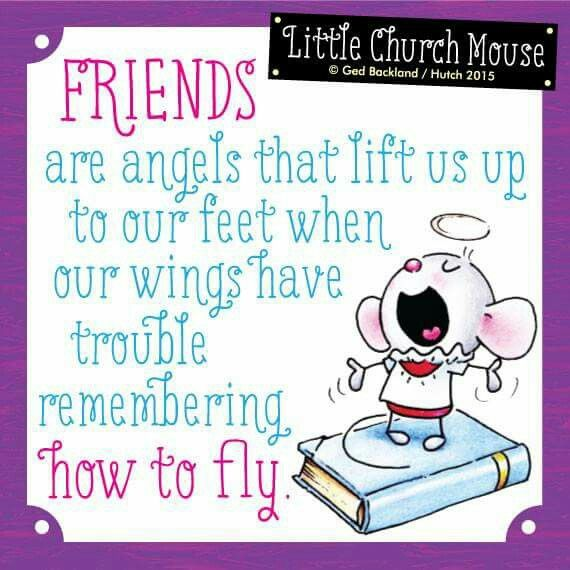 Friends are Angels that lift us up to our feet...Little Church Mouse 18 March 2015.