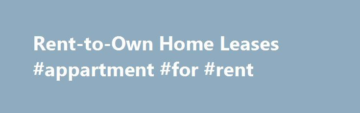 Rent-to-Own Home Leases #appartment #for #rent http://rentals.remmont.com/rent-to-own-home-leases-appartment-for-rent/  #lease to own homes # Rent-to-Own Home Leases A rent-to-own agreement, also known as a lease to purchase and a lease option, is a real estate agreement that is a combination of a rental lease and a purchase contract where the tenant has the option to purchase the rental property at a fixed price byContinue reading Titled as follows: Rent-to-Own Home Leases #appartment #for…