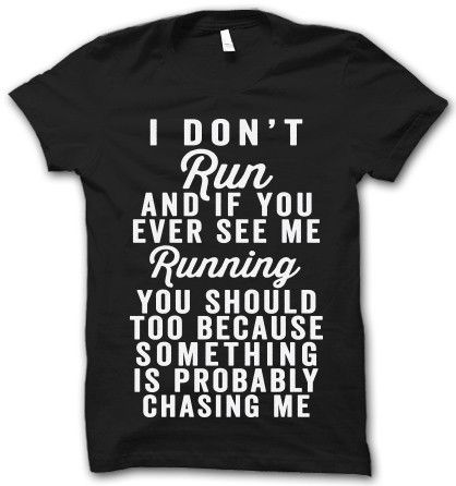 I Don't Run....EVER!! I must have this shirt!! – Thug Life Shirts