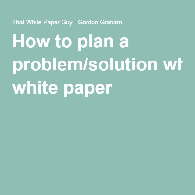 How to plan a problem/solution white paper