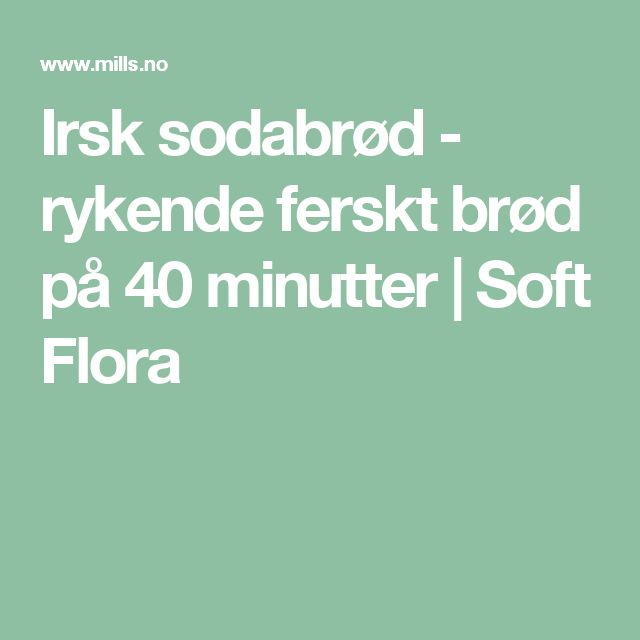 Irsk sodabrød - rykende ferskt brød på 40 minutter   Soft Flora