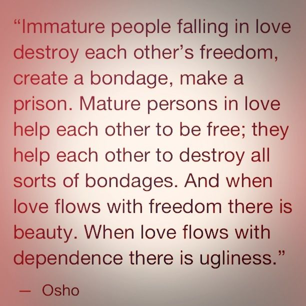 """Immature people falling in love destroy each other's freedom, create a bondage, make a prison. Mature persons in love help each other to be free; they help each other to destroy all sorts of bondages. And when love flows with freedom there is beauty. When love flows with dependence there is ugliness."" ~ Osho"