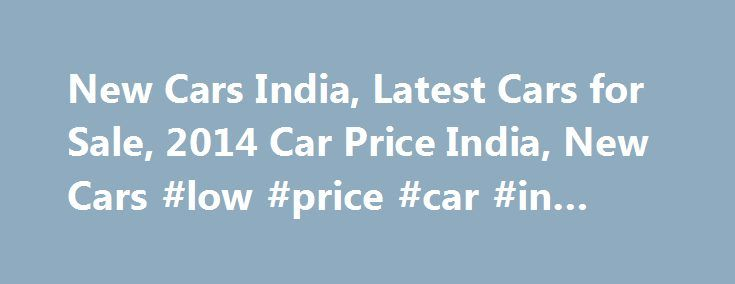 New Cars India, Latest Cars for Sale, 2014 Car Price India, New Cars #low #price #car #in #india http://zimbabwe.remmont.com/new-cars-india-latest-cars-for-sale-2014-car-price-india-new-cars-low-price-car-in-india/  # New Car in India: Welcome to the Growing Auto Mobile Market India is becoming one of the largest auto mobile hubs in Asia and world over. There are many multinational car brands foray into Indian markets, and government also welcome proposals of establishing factories to…