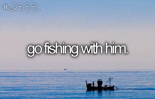 Go fishing with him