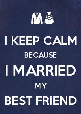 I KEEP CALM BECAUSE I MARRIED MY BEST FRIEND. <3