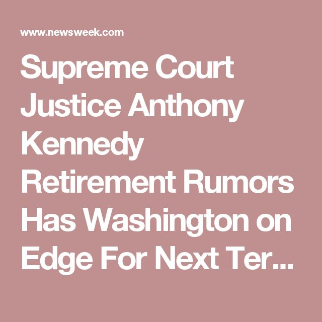 Supreme Court Justice Anthony Kennedy Retirement Rumors Has Washington on Edge For Next Term -